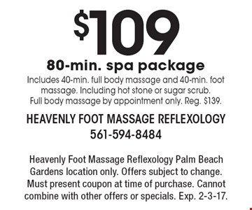 $109 80-min. spa package. Includes 40-min. full body massage and 40-min. foot massage. Including hot stone or sugar scrub. Full body massage by appointment only. Reg. $139. Heavenly foot massage reflexology. Palm Beach Gardens location only. Offers subject to change. Must present coupon at time of purchase. Cannot combine with other offers or specials. Exp. 2-3-17.