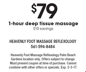$79 1-hour deep tissue massage. $10 savings. Heavenly foot massage reflexology. Palm Beach Gardens location only. Offers subject to change. Must present coupon at time of purchase. Cannot combine with other offers or specials. Exp. 2-3-17.
