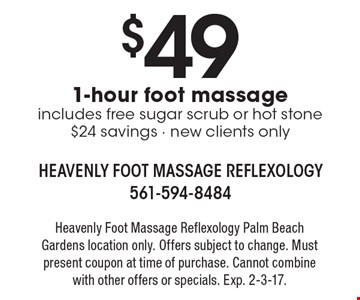 $49 1-hour foot massage. Includes free sugar scrub or hot stone $24 savings. New clients only. Heavenly foot massage reflexology. Palm Beach Gardens location only. Offers subject to change. Must present coupon at time of purchase. Cannot combine with other offers or specials. Exp. 2-3-17.