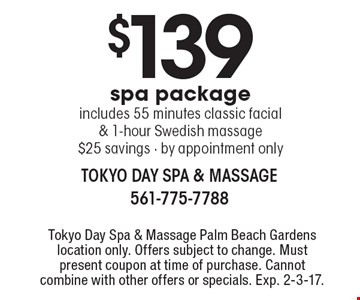 $139 spa package. Includes 55 minutes classic facial & 1-hour Swedish massage. $25 savings. By appointment only. Tokyo Day Spa & Massage Palm Beach Gardens location only. Offers subject to change. Must present coupon at time of purchase. Cannot combine with other offers or specials. Exp. 2-3-17.