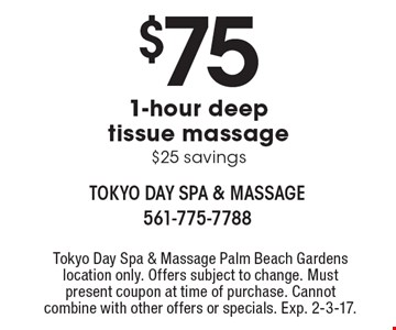 $75 1-hour deep tissue massage $25 savings. Tokyo Day Spa & Massage Palm Beach Gardens location only. Offers subject to change. Must present coupon at time of purchase. Cannot combine with other offers or specials. Exp. 2-3-17.
