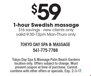 $59 1-hour Swedish massage. $16 savings. New clients only valid 9:30-12pm Mon-Thurs only. Tokyo Day Spa & Massage Palm Beach Gardens location only. Offers subject to change. Must present coupon at time of purchase. Cannot combine with other offers or specials. Exp. 2-3-17.