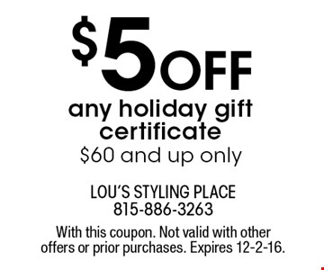 $5 OFF any holiday gift certificate. $60 and up only. With this coupon. Not valid with other offers or prior purchases. Expires 12-2-16.