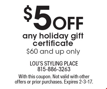 $5 Off any holiday gift certificate. $60 and up only. With this coupon. Not valid with other offers or prior purchases. Expires 2-3-17.