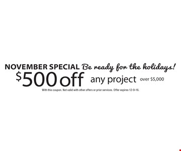 November special, Be ready for the holidays! $500 off any project over $5,000. With this coupon. Not valid with other offers or prior services. Offer expires 12-9-16.