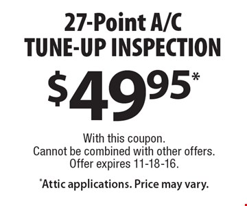 $49.95* 27-point A/C tune-up inspection. *Attic applications. Price may vary. With this coupon. Cannot be combined with other offers. Offer expires 11-18-16.