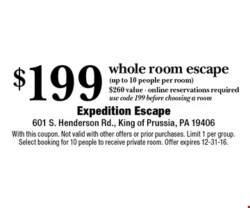 $199 whole room escape (up to 10 people per room) $260 value • online reservations required. Use code 199 before choosing a room. With this coupon. Not valid with other offers or prior purchases. Limit 1 per group. Select booking for 10 people to receive private room. Offer expires 12-31-16.