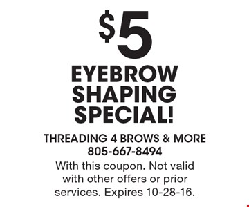 $5 EYEBROW SHAPING SPECIAL! With this coupon. Not valid with other offers or prior services. Expires 10-28-16.