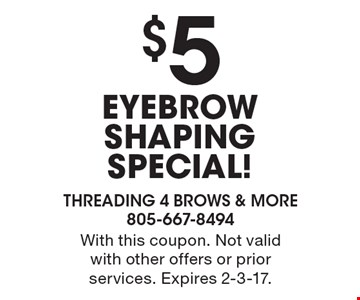 $5 EYEBROW SHAPING SPECIAL! With this coupon. Not valid with other offers or prior services. Expires 2-3-17.