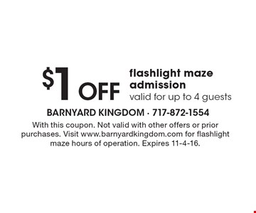 $1 Off flashlight maze admission. Valid for up to 4 guests. With this coupon. Not valid with other offers or prior purchases. Visit www.barnyardkingdom.com for flashlight maze hours of operation. Expires 11-4-16.