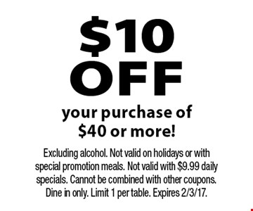$10 off your purchase of $40 or more! Excluding alcohol. Not valid on holidays or with special promotion meals. Not valid with $9.99 daily specials. Cannot be combined with other coupons. Dine in only. Limit 1 per table. Expires 2/3/17.