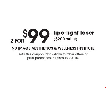 2 for $99 lipo-light laser ($200 value). With this coupon. Not valid with other offers or prior purchases. Expires 10-28-16.