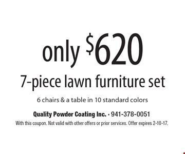7-piece lawn furniture set only $620. 6 chairs & a table in 10 standard colors. With this coupon. Not valid with other offers or prior services. Offer expires 2-10-17.