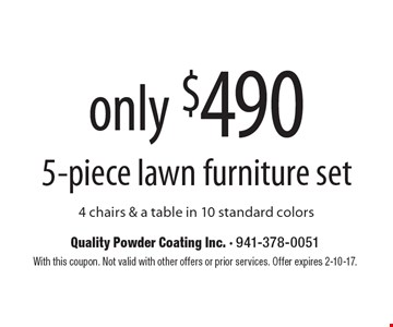 5-piece lawn furniture set only $490. 4 chairs & a table in 10 standard colors. With this coupon. Not valid with other offers or prior services. Offer expires 2-10-17.