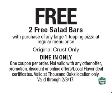 FREE 2 Free Salad Bars with purchase of any large 1-topping pizza at regular menu price. One coupon per order. Not valid with any other offer, promotion, discount or online offers/Local Flavor deal certificates. Valid at Thousand Oaks location only. Valid through 2/3/17.