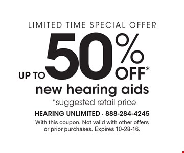 LIMITED TIME SPECIAL OFFER. UP TO 50% OFF new hearing aids. Suggested retail price. With this coupon. Not valid with other offers or prior purchases. Expires 10-28-16.