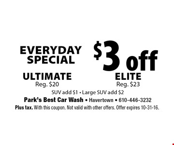 Everyday Special $3 off Ultimate Reg. $20, Elite Reg. $23. SUV add $1. Large SUV add $2. Plus tax. With this coupon. Not valid with other offers. Offer expires 10-31-16.