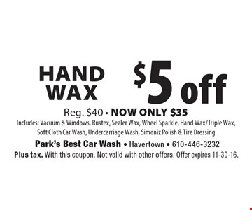 $5 off Hand Wax Reg. $40 • Now Only $35 Includes: Vacuum & Windows, Rustex, Sealer Wax, Wheel Sparkle, Hand Wax/Triple Wax,Soft Cloth Car Wash, Undercarriage Wash, Simoniz Polish & Tire Dressing. Plus tax. With this coupon. Not valid with other offers. Offer expires 11-30-16.