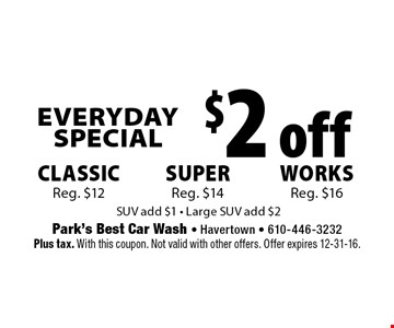 Everyday Special $2 off Classic. Reg. $12. Works Reg. $16. super Reg. $14. SUV add $1 - Large SUV add $2. Plus tax. With this coupon. Not valid with other offers. Offer expires 12-31-16.
