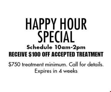 Happy Hour Special Receive $100 Off Accepted Treatment Schedule 10am-2pm. $750 treatment minimum. Call for details. Expires in 4 weeks
