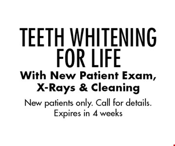 Teeth Whitening For Life With New Patient Exam, X-Rays & Cleaning. New patients only. Call for details. Expires in 4 weeks