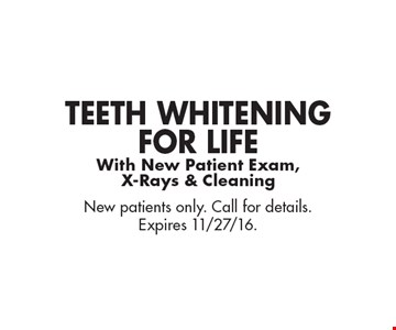 Teeth Whitening For Life With New Patient Exam, X-Rays & Cleaning. New patients only. Call for details. Expires 11/27/16.