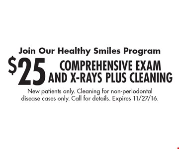 Join Our Healthy Smiles Program. $25 Comprehensive Exam and X-rays plus Cleaning. New patients only. Cleaning for non-periodontal disease cases only. Call for details. Expires 11/27/16.