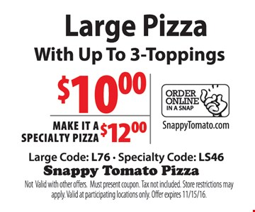$10 Large Pizza with up to 3-toppings or make it a specialty pizza $12. Large Code: L76 - Specialty Code: LS46. Not valid with other offers. Must present coupon. Tax not included. Store restrictions may apply. Valid at participating locations only. Offer expires 11-15-16.