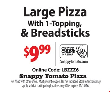 $9.99 Large Pizza with 1-topping & breadsticks Online Code: LBZZZ6. Not valid with other offers. Must present coupon. Tax not included. Store restrictions may apply. Valid at participating locations only. Offer expires 11-15-16.