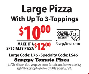 $10 large pizza with up to 3 toppings. Make it a specialty pizza for $12. Large code: L76, specialty code: LS46. Not valid with other offers. Must present coupon. Tax not included. Store restrictions may apply. Valid at participating locations only. Offer expires 12/31/16.