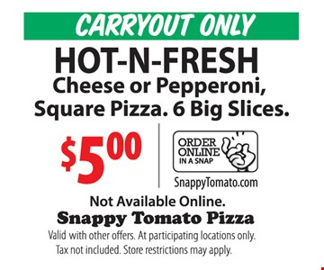 CARRYOUT ONLY $5 Hot-N-Fresh cheese or pepperoni square pizza. 6 big slices. Not available online. Valid with other offers. At participating locations only. Tax not included. Store restrictions may apply.