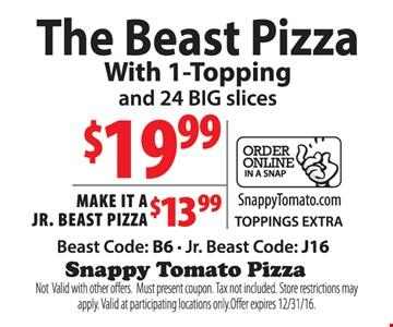 $19.99 the beast pizza with 1 topping and 24 big slices. Make it a jr. beast pizza for $13.99. Beast code: B6, jr. beast code: J16. Not valid with other offers. Must present coupon. Tax not included. Store restrictions may apply. Valid at participating locations only. Offer expires 12/31/16.
