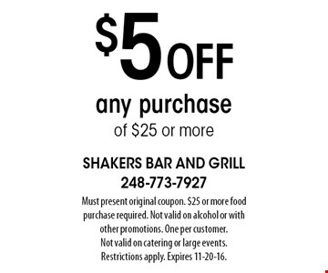 $5 off any purchase of $25 or more. Must present original coupon. $25 or more food purchase required. Not valid on alcohol or with other promotions. One per customer. Not valid on catering or large events. Restrictions apply. Expires 11-20-16.