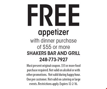 FREE appetizer with dinner purchase of $55 or more. Must present original coupon. $55 or more food purchase required. Not valid on alcohol or with other promotions. Not valid during happy hour. One per customer. Not valid on catering or large events. Restrictions apply. Expires 12-2-16.