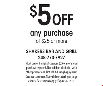 $5 off any purchase of $25 or more. Must present original coupon. $25 or more food purchase required. Not valid on alcohol or with other promotions. Not valid during happy hour. One per customer. Not valid on catering or large events. Restrictions apply. Expires 12-2-16.