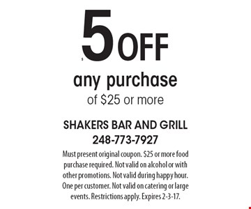 $5 off any purchase of $25 or more. Must present original coupon. $25 or more food purchase required. Not valid on alcohol or with other promotions. Not valid during happy hour. One per customer. Not valid on catering or large events. Restrictions apply. Expires 2-3-17.