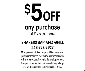 $5 off any purchase of $25 or more. Must present original coupon. $25 or more food purchase required. Not valid on alcohol or with other promotions. Not valid during happy hour. One per customer. Not valid on catering or large events. Restrictions apply. Expires 3-10-17.