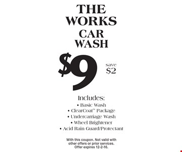 THE WORKS $9 CAR WASH Includes: Basic Wash - ClearCoat Package - Undercarriage Wash - Wheel Brightener - Acid Rain Guard/Protectant. save $2. With this coupon. Not valid with other offers or prior services. Offer expires 12-2-16.