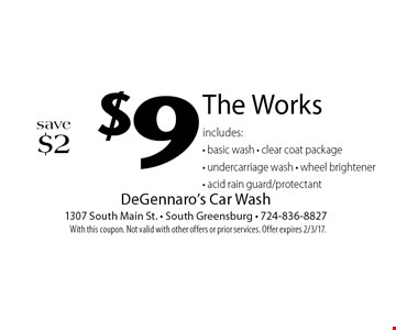 $9 save $2. The Works includes: basic wash, clear coat package, undercarriage wash, wheel brightener, acid rain guard/protectant. With this coupon. Not valid with other offers or prior services. Offer expires 2/3/17.