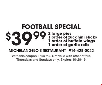 Football Special $39.99 2 large pies1 order of zucchini sticks1 order of buffalo wings1 order of garlic rolls. With this coupon. Plus tax. Not valid with other offers. Thursdays and Sundays only. Expires 10-28-16.