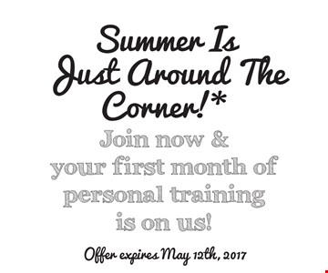 Summer Is Just Around The Corner!*Join now & your first month of personal training is on us!. *Offer valid with a minimum 12-month membership agreement at participating locations only. Terms and conditions may vary based on applicable state laws and regulations. Monthly dues still apply. Each location is independently owned and operated. Expires May 12, 2017. 2016 Anytime Fitness, LLC.