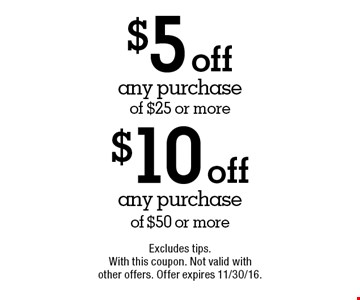 $10 off any purchase of $50 or more. $5 off any purchase of $25 or more. Excludes tips. With this coupon. Not valid with other offers. Offer expires 11/30/16.