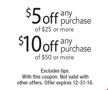 $5 off any purchase of $25 or more OR $10 off any purchase of $50 or more. Excludes tips. With this coupon. Not valid with other offers. Offer expires 12-31-16.