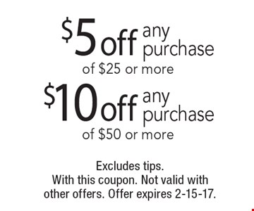$5 off any purchase of $25 or more OR $10 off any purchase of $50 or more. Excludes tips. With this coupon. Not valid with other offers. Offer expires 2-15-17.