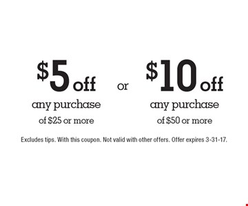 $5 off any purchase of $25 or more OR $10 off any purchase of $50 or more. Excludes tips. With this coupon. Not valid with other offers. Offer expires 3-31-17.