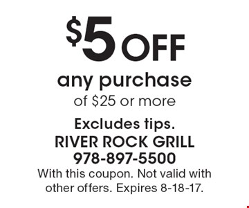 $5 Off any purchase of $25 or more Excludes tips. With this coupon. Not valid with other offers. Expires 8-18-17.