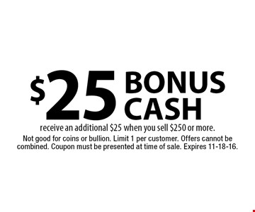 $25 bonus cash receive an additional $25 when you sell $250 or more.. Not good for coins or bullion. Limit 1 per customer. Offers cannot be combined. Coupon must be presented at time of sale. Expires 11-18-16.