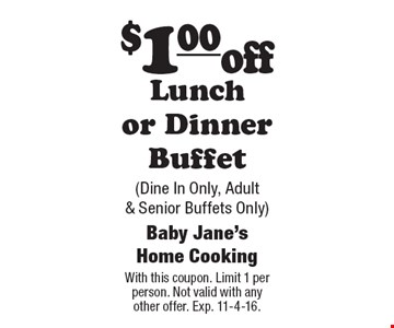 $1.00 off Lunch or Dinner Buffet (Dine In Only, Adult & Senior Buffets Only). With this coupon. Limit 1 per person. Not valid with any other offer. Exp. 11-4-16.