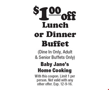 $1.00 off Lunch or Dinner Buffet (Dine In Only, Adult & Senior Buffets Only). With this coupon. Limit 1 per person. Not valid with any other offer. Exp. 12-9-16.