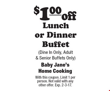 $1 off Lunch or Dinner Buffet (Dine In Only, Adult & Senior Buffets Only). With this coupon. Limit 1 per person. Not valid with any other offer. Exp. 2-3-17.